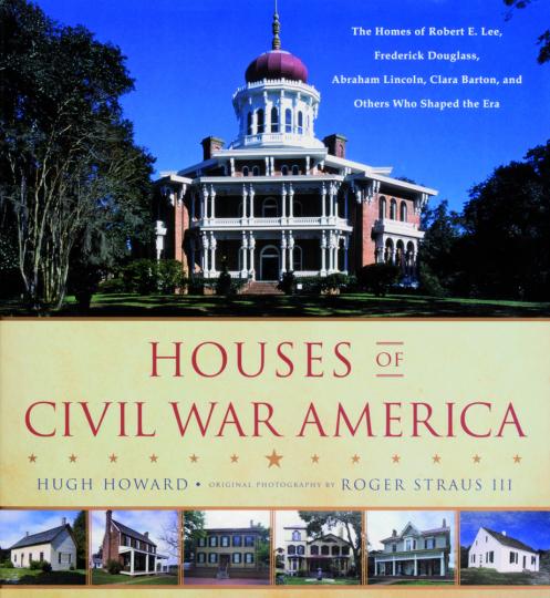 Houses of Civil War America. Häuser des Amerikanischen Bürgerkriegs. Die Heimstätten von Robert E. Lee, Frederik Douglass, Abraham Lincoln, Clara Barton und anderer, die die diese Ära prägten.