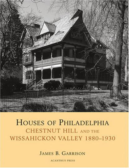 Houses of Philadelphia. Chestnut Hill and the Wissahickon Valley, 1880-1930.