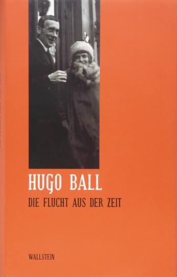 Hugo Ball. Die Flucht aus der Zeit.