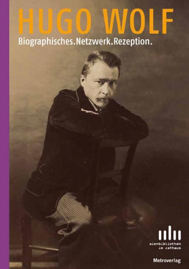 Hugo Wolf. Biographisches. Netzwerk. Rezeption.