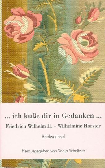 Ich küße dir in Gedanken. Friedrich Wilhelm II. und Wilhelmine Horster. Briefwechsel.