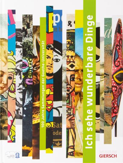 »Ich sehe wunderbare Dinge«. 100 Jahre Sammlungen der Goethe-Universität Frankfurt am Main.