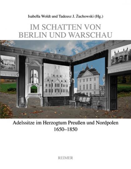Im Schatten von Berlin und Warschau. Adelssitze im Herzogtum Preußen und Nordpolen 1650-1850.