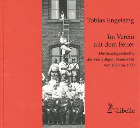Im Verein mit dem Feuer. Die Sozialgeschichte der Freiwilligen Feuerwehr 1850-1950.