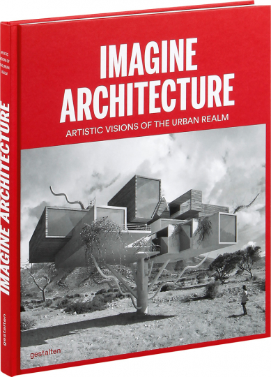 Imagine Architecture. Artistic Visions of the Urban Realm.