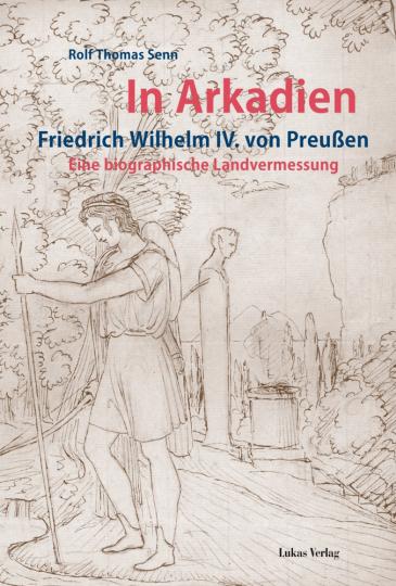 In Arkadien. Friedrich Wilhelm IV. von Preußen. Eine biographische Landvermessung.