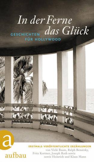 In der Ferne das Glück. Geschichten für Hollywood. Von Vicki Baum, Fritz Kortner, Joseph Roth u.a.