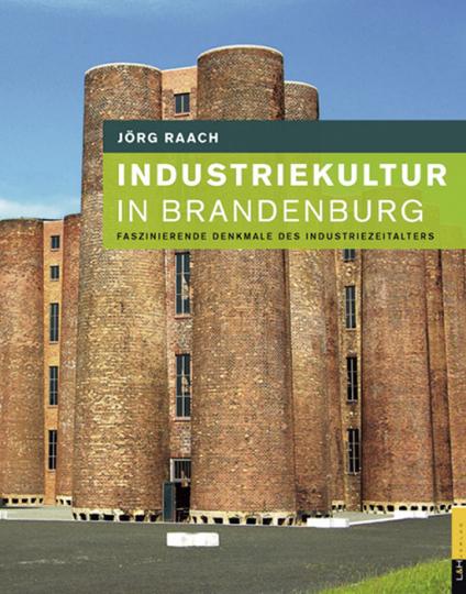 Industriekultur in Brandenburg. Faszinierende Denkmale des Industriezeitalters.