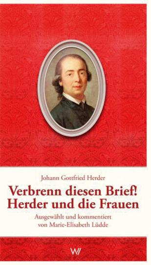 Johann Gottfried Herder. Verbrenn diesen Brief! Herder und die Frauen.