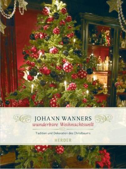Johann Wanners wunderbare Weihnachtswelt. Tradition und Dekoration des Christbaums