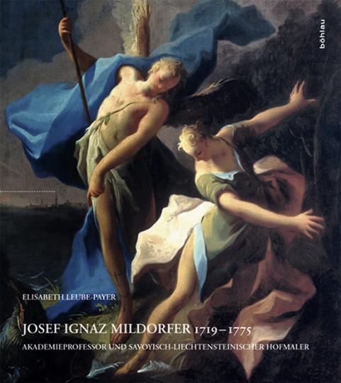 Josef Ignaz Mildorfer 1719-1775. Akademieprofessor und Savoyisch-Liechtensteinischer Hofmaler.