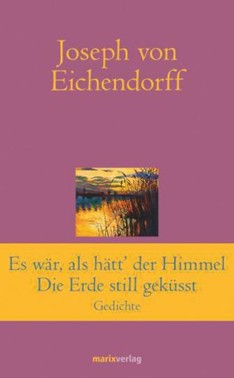 Joseph von Eichendorff. Es war, als hätt« der Himmel die Erde still geküsst. Gedichte.