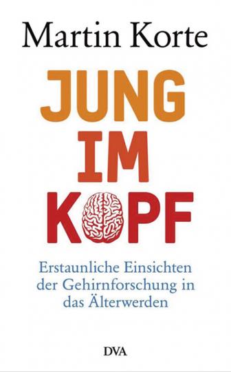 Jung im Kopf: Erstaunliche Einsichten der Gehirnforschung in das Älterwerden.