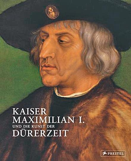 Kaiser Maximilian I. und die Kunst der Dürerzeit.