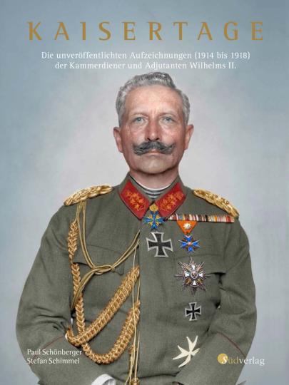Kaisertage. Die unveröffentlichten Aufzeichnungen (1914 bis 1918) der Kammerdiener und Adjutanten Wilhelms II..