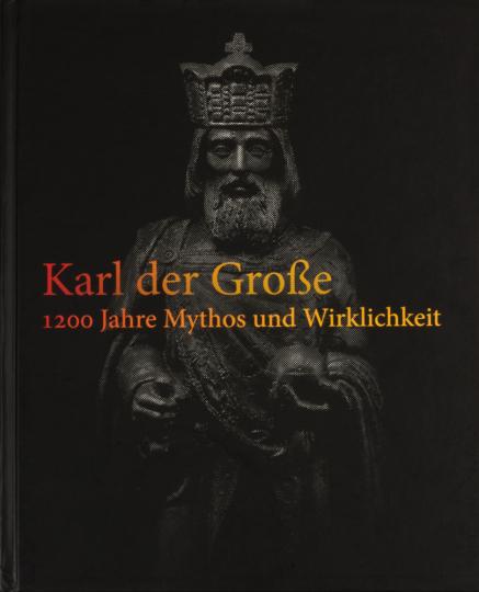 Karl der Große. 1200 Jahre Mythos und Wirklichkeit.