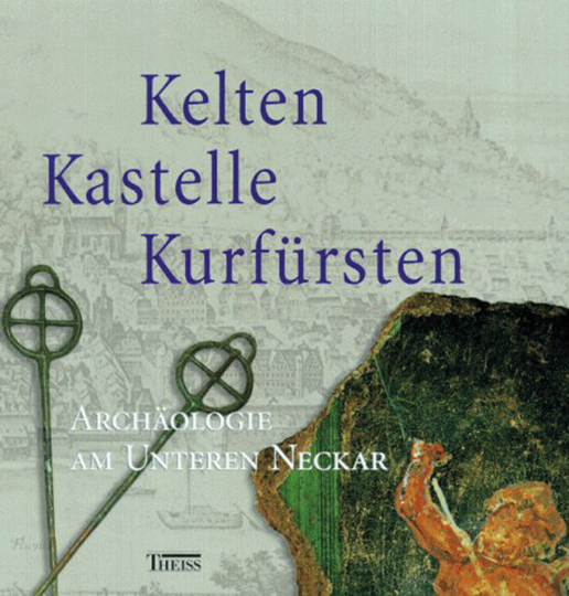 Kelten, Kastelle, Kurfürsten - Archäologie am Unteren Neckar.