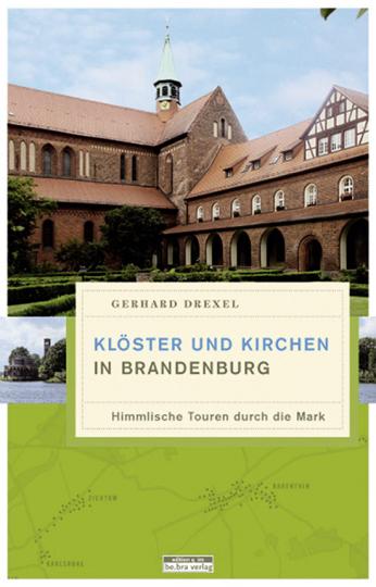 Klöster und Kirchen in Brandenburg. Himmlische Touren durch die Mark.