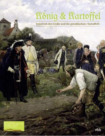 König & Kartoffel. Friedrich der Große und die preußische »Tartuffoli«.