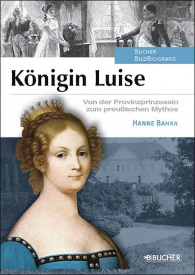 Königin Luise. Von der Provinzprinzessin zum preußischen Mythos.