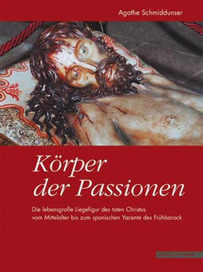 Körper der Passionen. Die lebensgroße Liegefigur des toten Christus vom Mittelalter bis zum spanishen Yacente des Frühbarock.