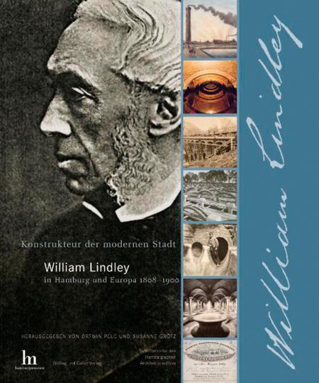 Konstrukteur der modernen Stadt. William Lindley in Hamburg und Europa 1808-1900.