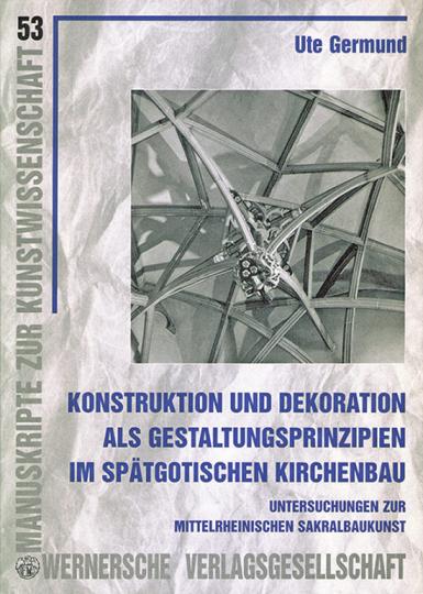 Konstruktion und Dekoration als Gestaltungsprinzipien im spätgotischen Kirchenbau: Untersuchungen zur mittelrheinischen Sakralbaukunst.