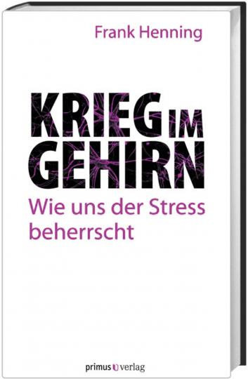Krieg im Gehirn. Wie uns der Stress beherrscht.