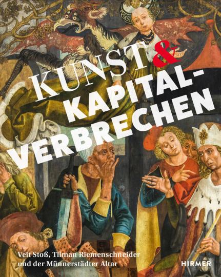 Kunst und Kapitalverbrechen. Veit Stoß, Tilmann Riemenschneider und der Münnerstädter Altar.