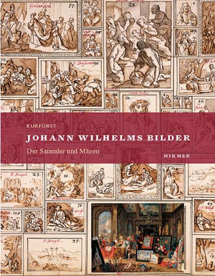 Kurfürst Johann Wilhelms Bilder Band 1. Der Sammler und Mäzen.
