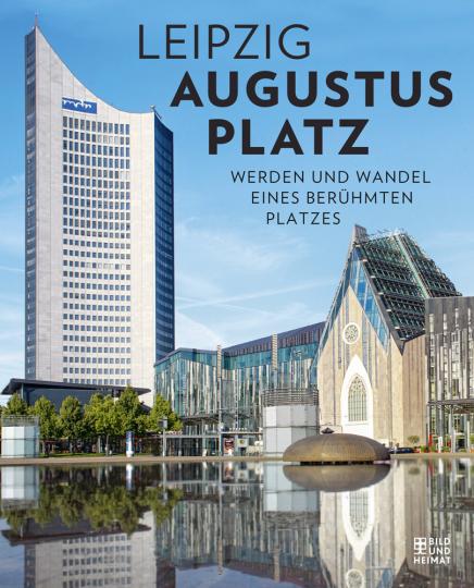 Leipzig Augustusplatz. Werden und Wandel eines berühmten Platzes.