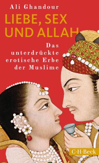Liebe, Sex und Allah. Das unterdrückte erotische Erbe der Muslime.