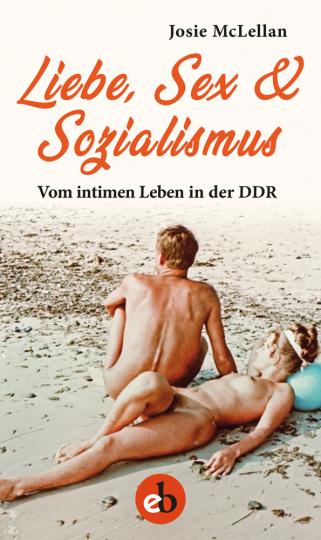 Liebe, Sex und Sozialismus. Vom intimen Leben in der DDR.