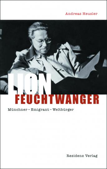 Lion Feuchtwanger. Münchner - Emigrant - Weltbürger.