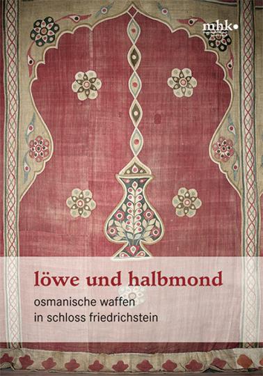 Löwe und Halbmond. Osmanische Waffen in Schloss Friedrichstein.
