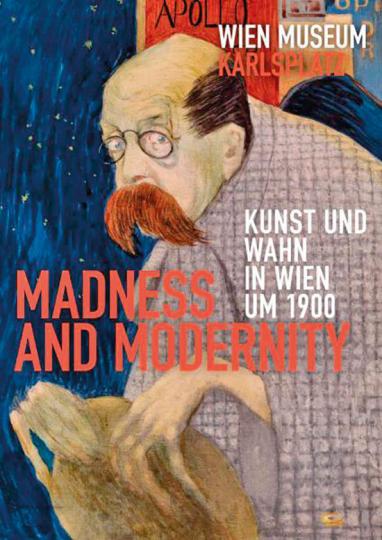 Madness And Modernity. Kunst und Wahn in Wien um 1900.