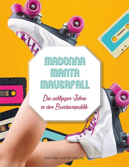 Madonna - Manta - Mauerfall. Die achtziger Jahre in der Bundesrepublik.