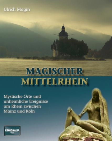 Magischer Mittelrhein. Mystische Orte und unheimliche Ereignisse am Rhein zwischen Mainz und Köln.