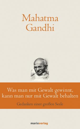 Mahatma Gandhi. Was man mit Gewalt gewinnt, kann man nur mit Gewalt behalten. Gedanken einer großen Seele.