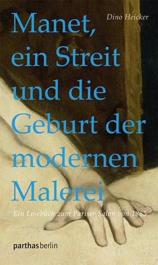 Manet, ein Streit und die Geburt der modernen Malerei. Ein Lesebuch zum Pariser Salon von 1865.