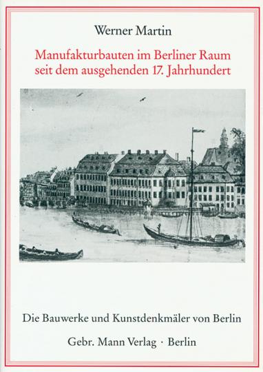 Manufakturbauten im Berliner Raum seit dem ausgehenden 17. Jahrhundert.