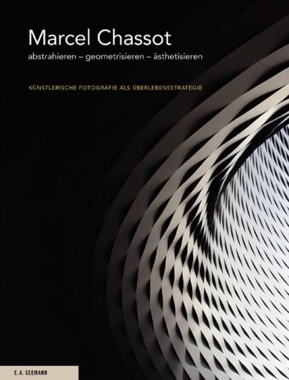 Marcel Chassot. Abstrahieren - Geometrisieren - Ästhetisieren. Künstlerische Fotografie als Überlebensstrategie.