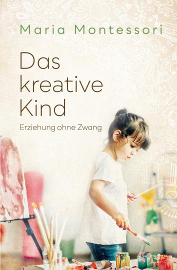 Maria Montessori. Das kreative Kind. Erziehung ohne Zwang.