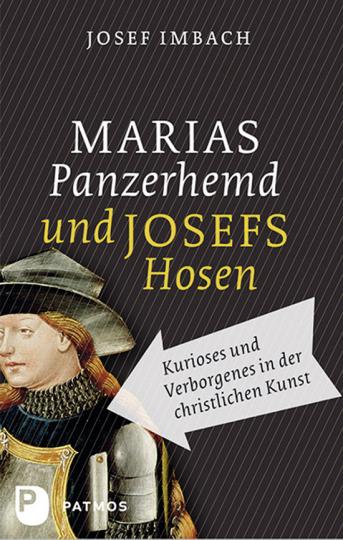 Marias Panzerhemd und Josefs Hosen. Kurioses und Verborgenes in der christlichen Kunst.