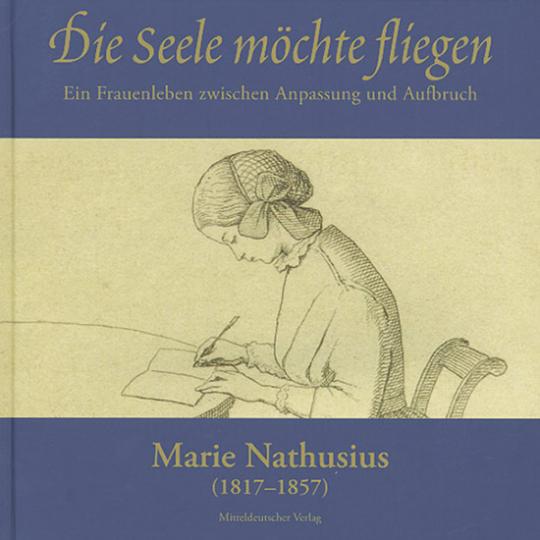 Marie Nathusius (1817-1857) - Die Seele möchte fliegen. Ein Frauenleben zwischen Anpassung und Aufbruch