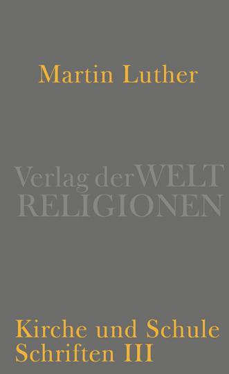 Martin Luther. Kirche und Schule. Schriften III.