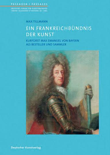 Max Emanuel von Bayern (1662-1726). Das Frankreichbündnis eines Kurfürsten und Sammlers