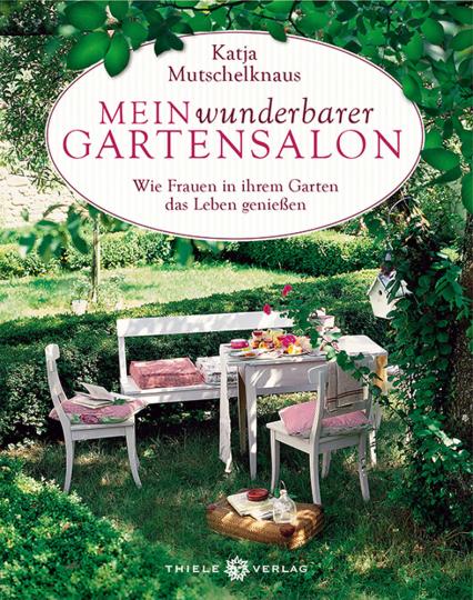 Mein wunderbarer Gartensalon. Wie Frauen in ihrem Garten das Leben genießen.