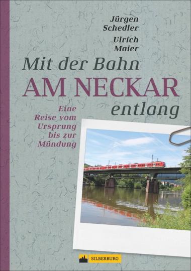 Mit der Bahn am Neckar entlang. Eine Reise vom Ursprung bis zur Mündung.