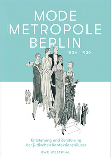 Modemetropole Berlin 1836 - 1939. Entstehung und Zerstörung der jüdischen Konfektionshäuser.